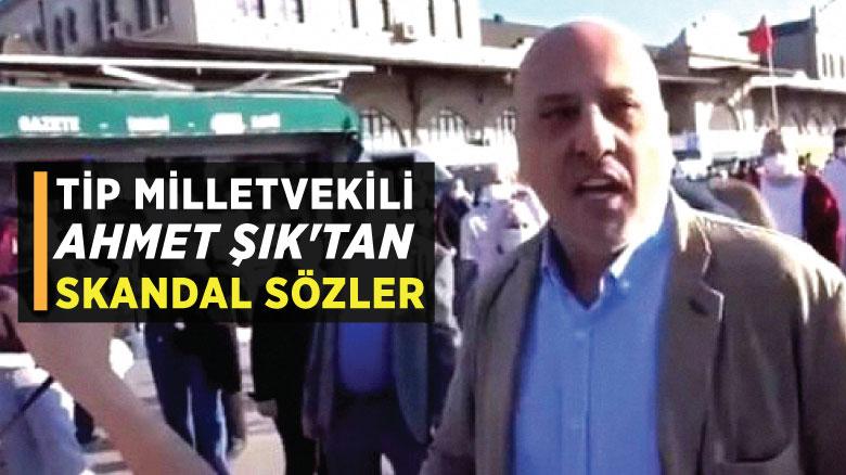 TİP Milletvekili Ahmet Şık'tan skandal sözler