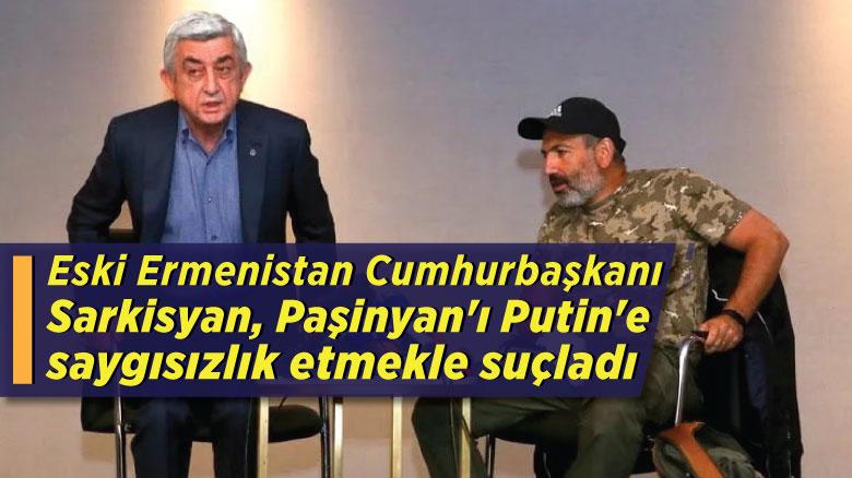 Eski Ermenistan Cumhurbaşkanı Sarkisyan, Paşinyan'ı Putin'e saygısızlık etmekle suçladı
