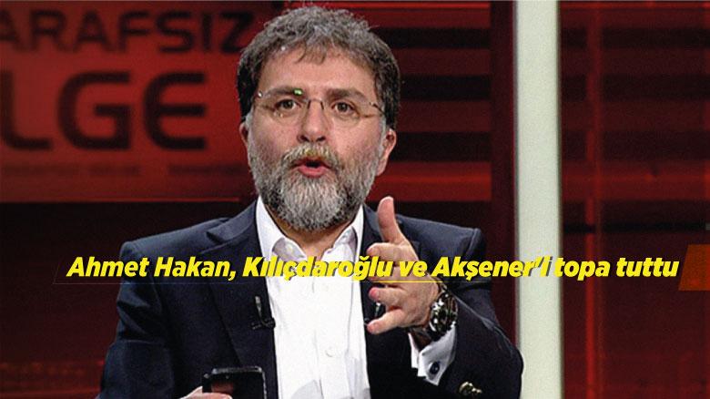 Ahmet Hakan, Kılıçdaroğlu ve Akşener'i topa tuttu