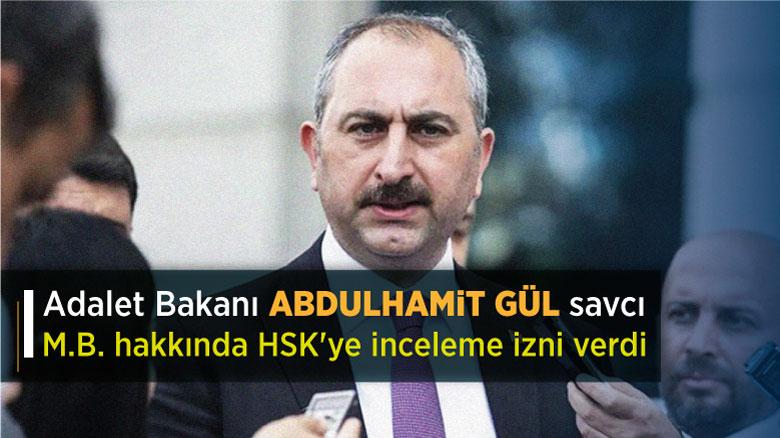 Adalet Bakanı Abdulhamit Gül savcı M.B. hakkında HSK'ye inceleme izni verdi
