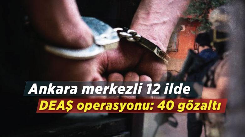 Ankara merkezli 12 ilde DEAŞ operasyonu: 40 gözaltı