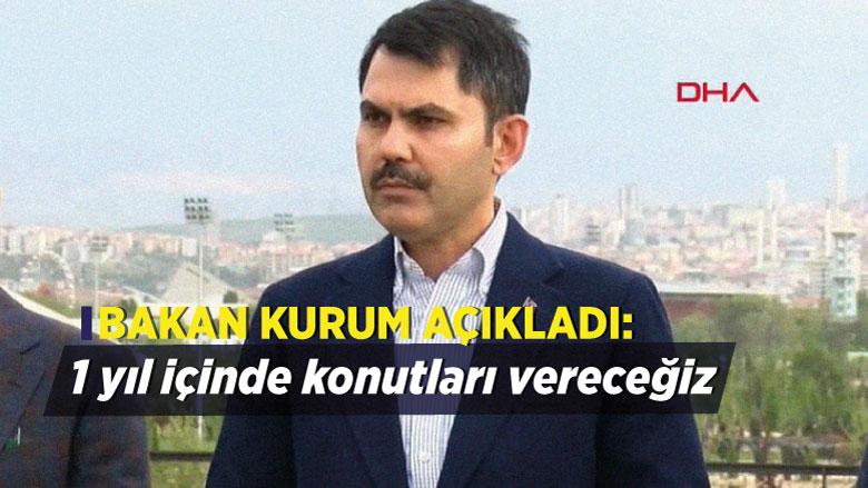 Bakan Kurum açıkladı: 1 yıl içinde konutları vereceğiz