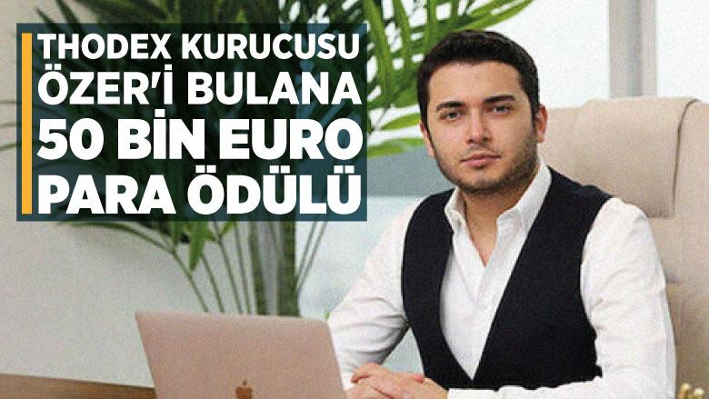 Thodex kurucusu Özer'i bulana 50 bin euro para ödülü