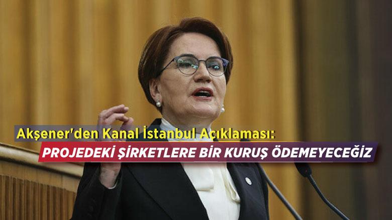 Akşener'den Kanal İstanbul açıklaması: Projedeki şirketlere bir kuruş ödemeyeceğiz