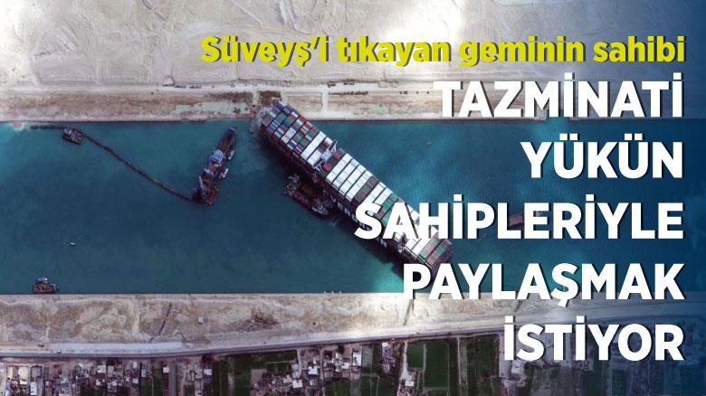 Süveyş'i tıkayan geminin sahibi tazminatı yükün sahipleriyle paylaşmak istiyor